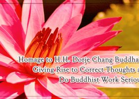 Homage to H.H. Dorje Chang Buddha III – Giving Rise to Correct Thoughts and Do Buddhist Work Seriously